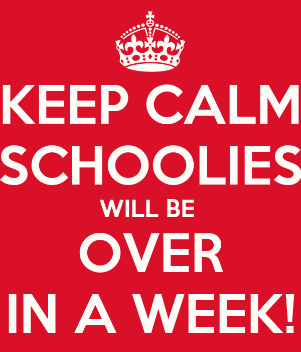 KEEP CALM SCHOOLIES WILL BE  OVER IN A WEEK!