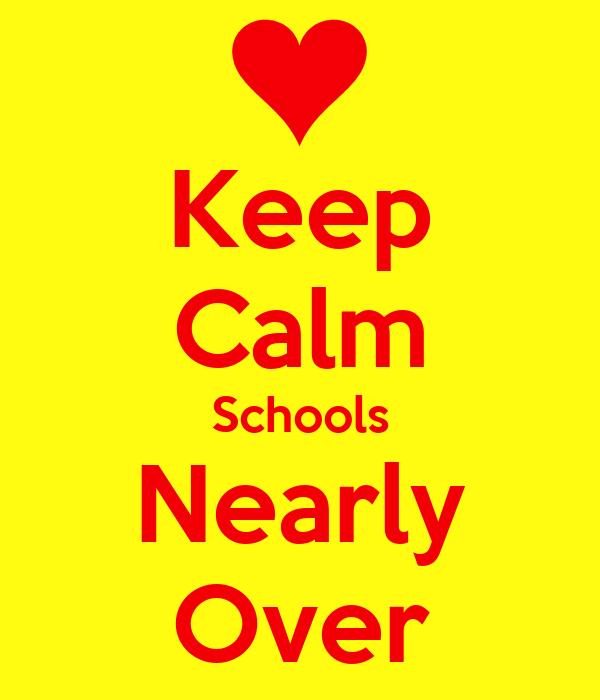 Keep Calm Schools Nearly Over
