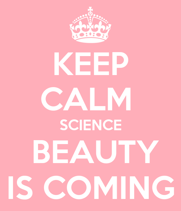 KEEP CALM  SCIENCE  BEAUTY IS COMING