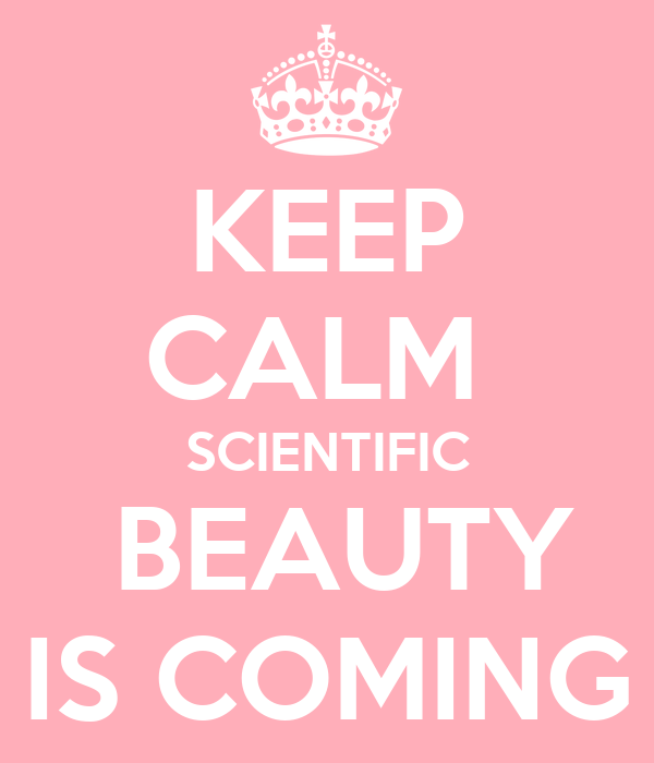 KEEP CALM  SCIENTIFIC  BEAUTY IS COMING