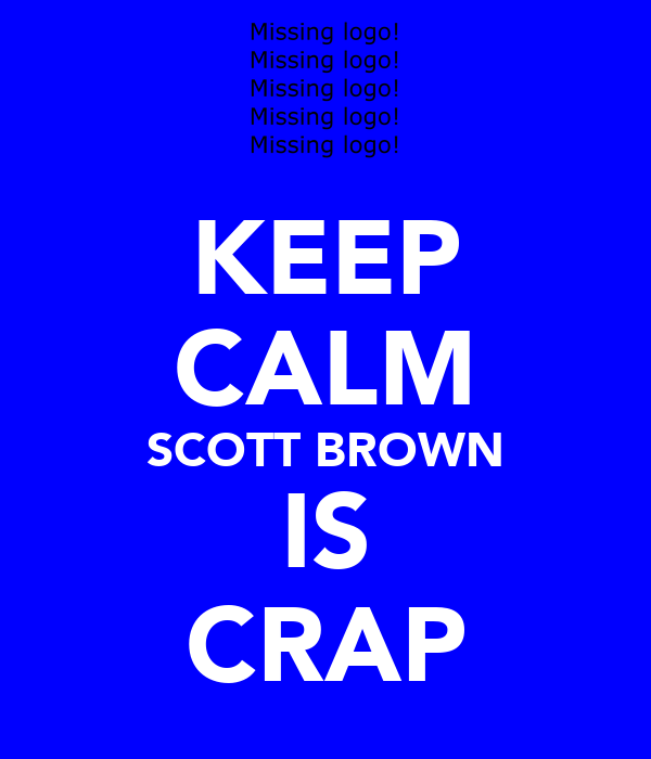 KEEP CALM SCOTT BROWN IS CRAP
