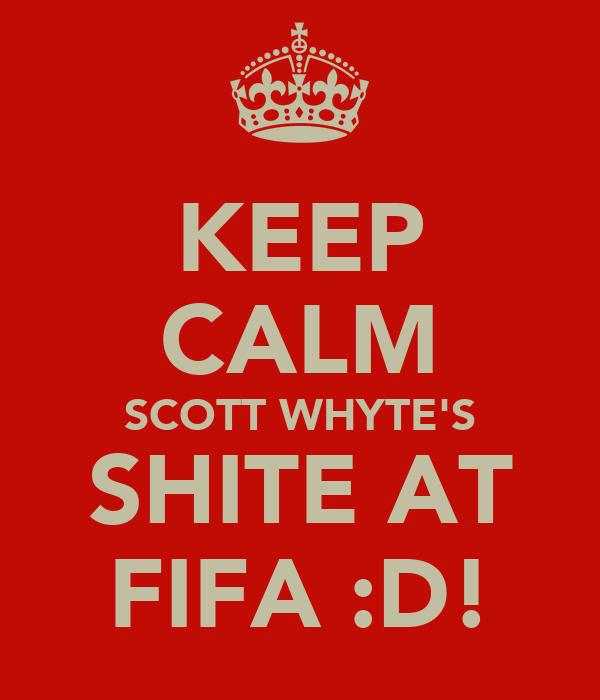 KEEP CALM SCOTT WHYTE'S SHITE AT FIFA :D!