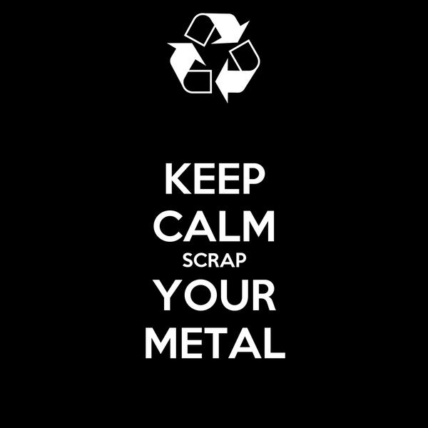 KEEP CALM SCRAP YOUR METAL