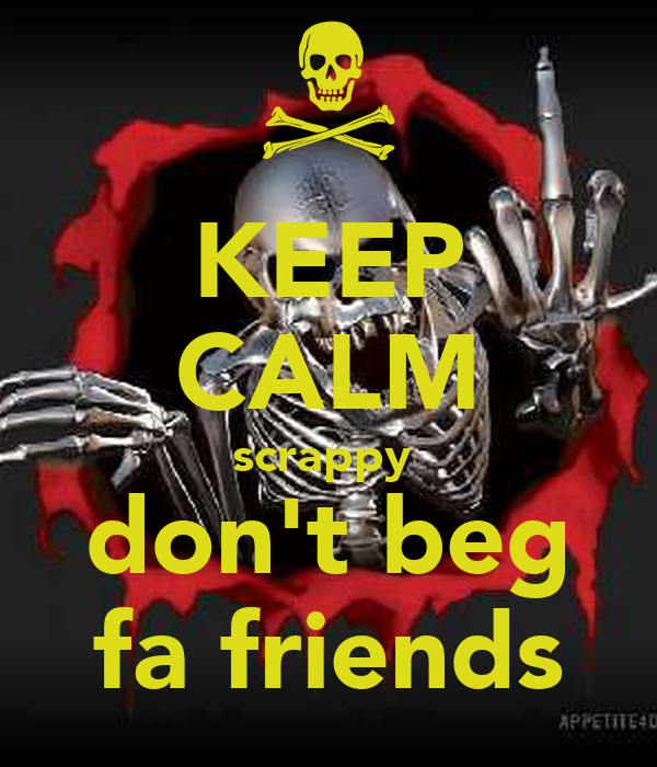 KEEP CALM scrappy  don't beg fa friends