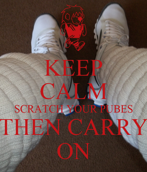 KEEP CALM SCRATCH YOUR PUBES THEN CARRY ON