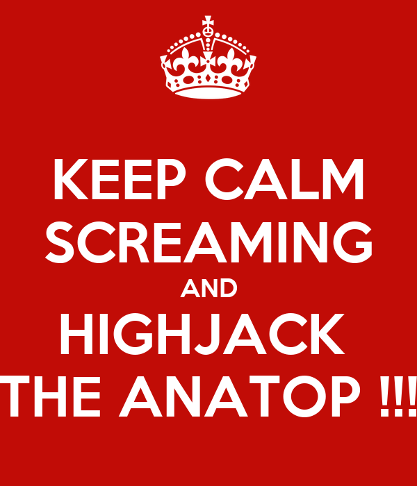 KEEP CALM SCREAMING AND HIGHJACK  THE ANATOP !!!