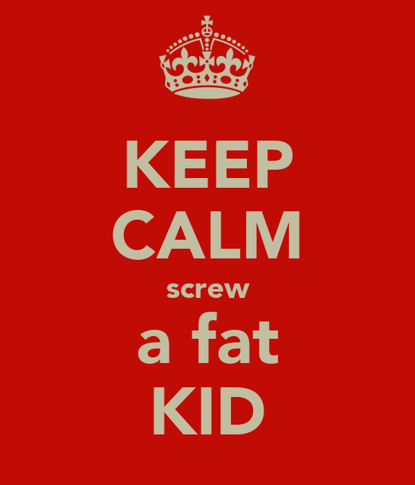 KEEP CALM screw a fat KID