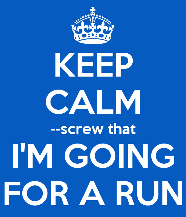 KEEP CALM --screw that I'M GOING FOR A RUN