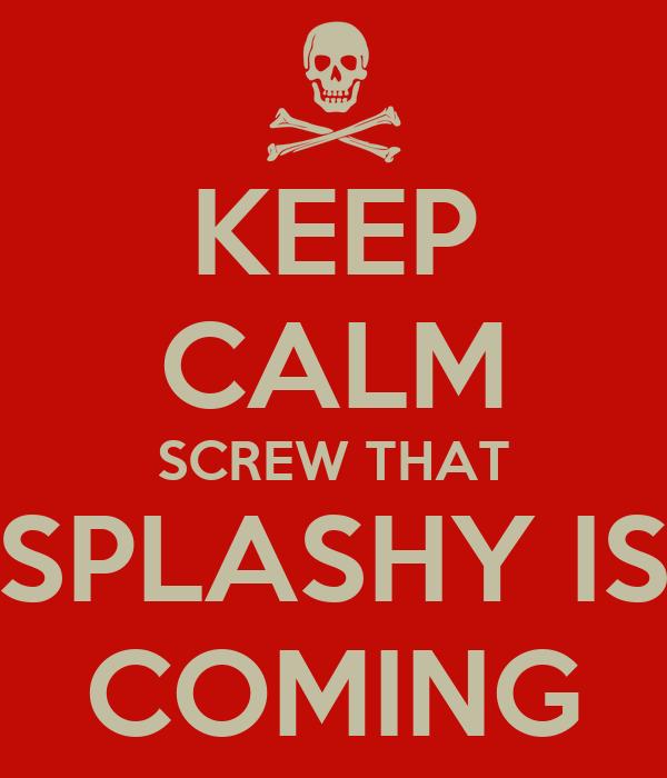 KEEP CALM SCREW THAT SPLASHY IS COMING