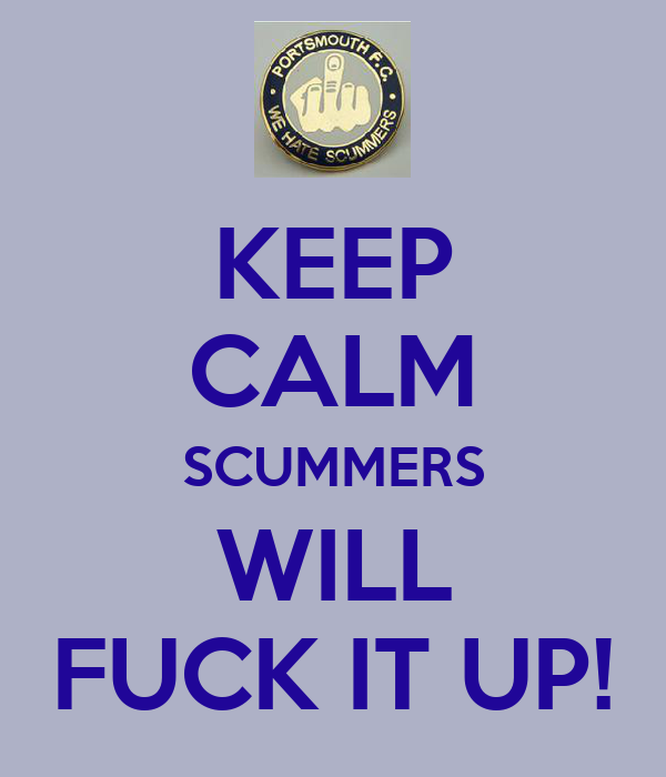 KEEP CALM SCUMMERS WILL FUCK IT UP!