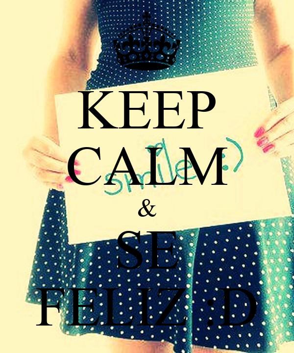 KEEP CALM & SE FELIZ :D