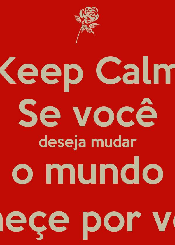 Keep Calm Se você deseja mudar o mundo começe por você.