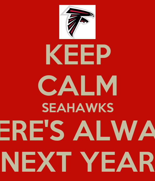 KEEP CALM SEAHAWKS THERE'S ALWAYS NEXT YEAR