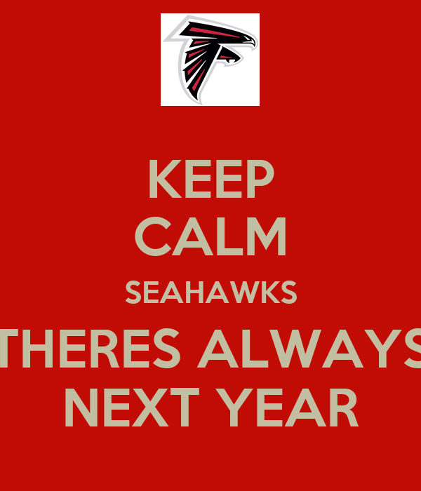 KEEP CALM SEAHAWKS THERES ALWAYS NEXT YEAR