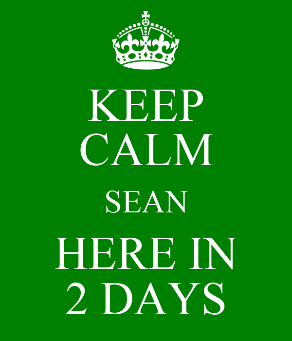 KEEP CALM SEAN HERE IN 2 DAYS