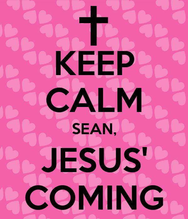 KEEP CALM SEAN, JESUS' COMING