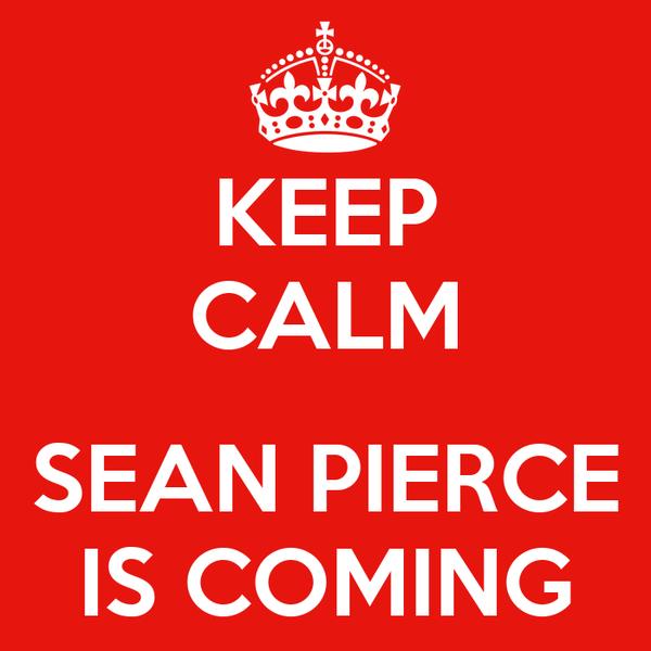 KEEP CALM  SEAN PIERCE IS COMING