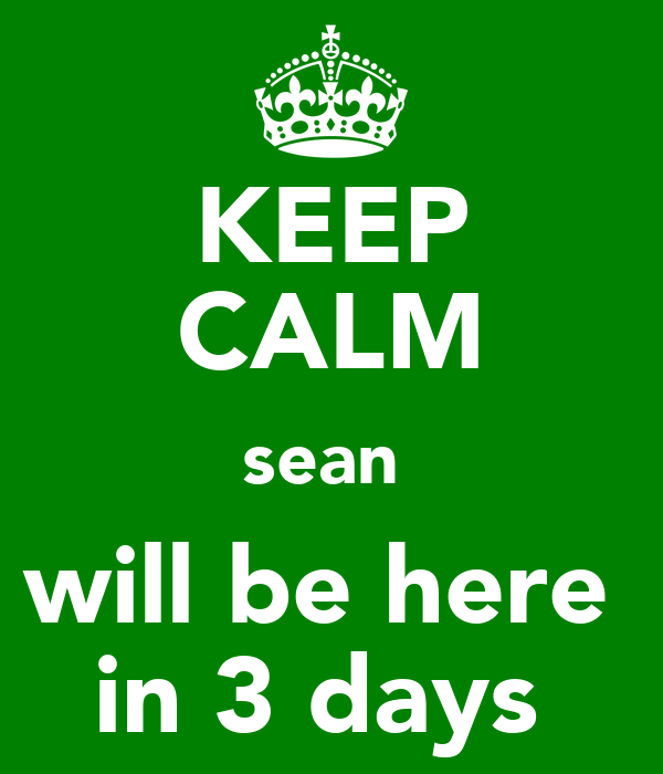 KEEP CALM sean  will be here  in 3 days