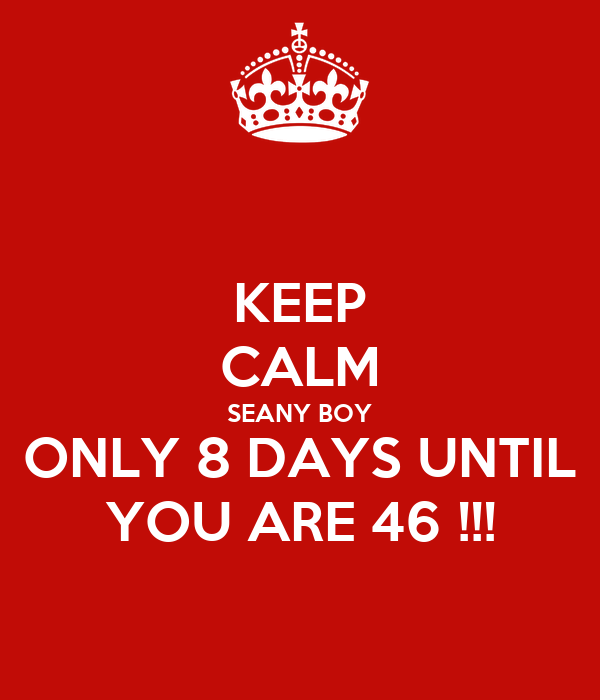 KEEP CALM SEANY BOY ONLY 8 DAYS UNTIL YOU ARE 46 !!!