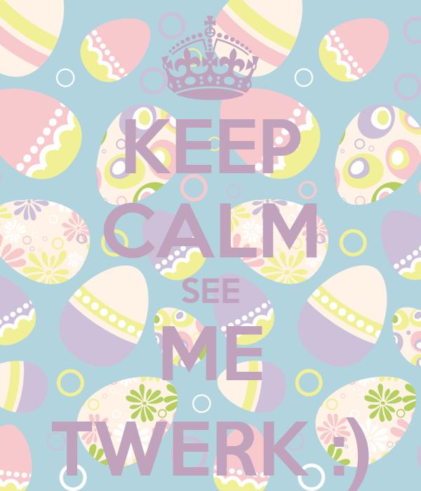 KEEP CALM SEE ME TWERK :)