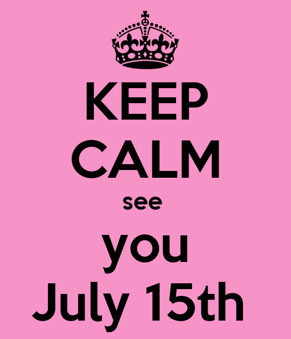 KEEP CALM see  you July 15th
