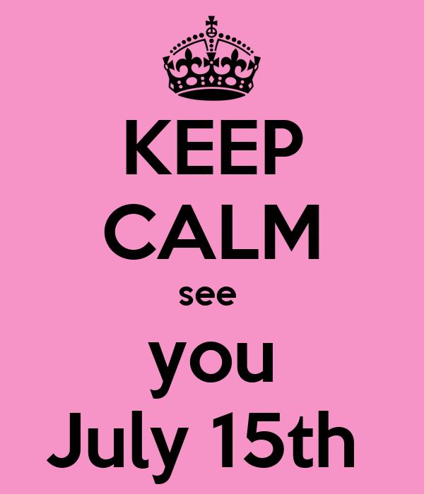 KEEP CALM see  you July 15th