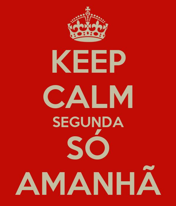 KEEP CALM SEGUNDA SÓ AMANHÃ