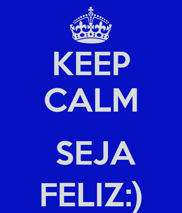 KEEP CALM   SEJA FELIZ:)
