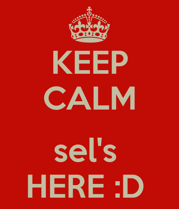 KEEP CALM  sel's  HERE :D