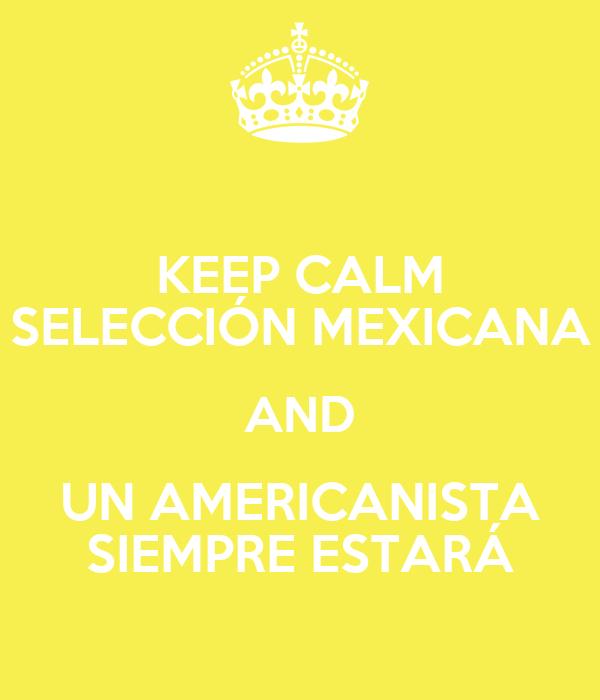 KEEP CALM SELECCIÓN MEXICANA AND UN AMERICANISTA SIEMPRE ESTARÁ
