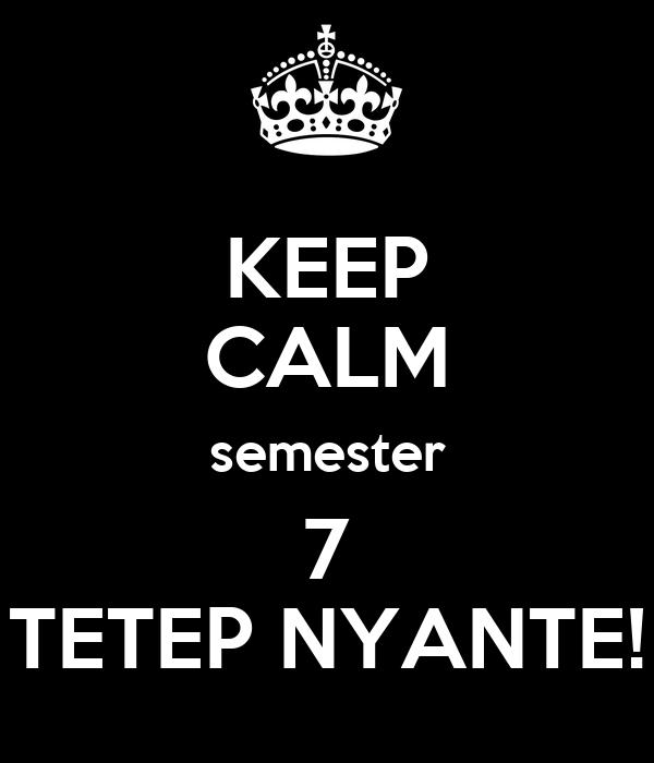 KEEP CALM semester 7 TETEP NYANTE!
