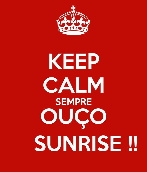 KEEP CALM SEMPRE OUÇO     SUNRISE !!