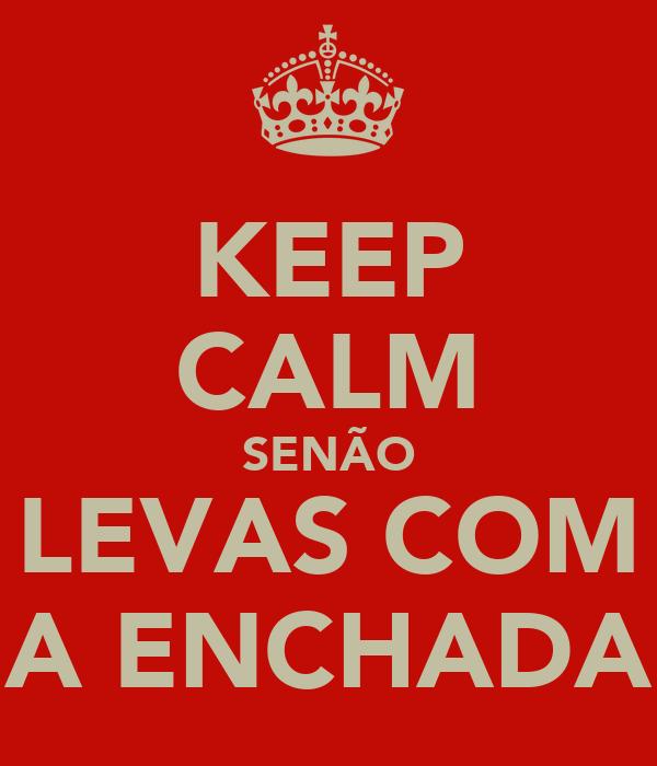 KEEP CALM SENÃO LEVAS COM A ENCHADA