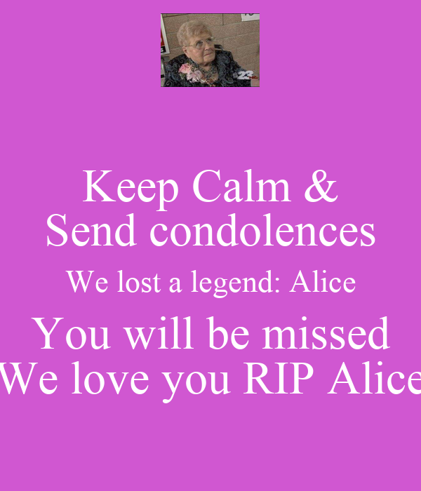 Keep Calm & Send condolences We lost a legend: Alice You will be missed We love you RIP Alice