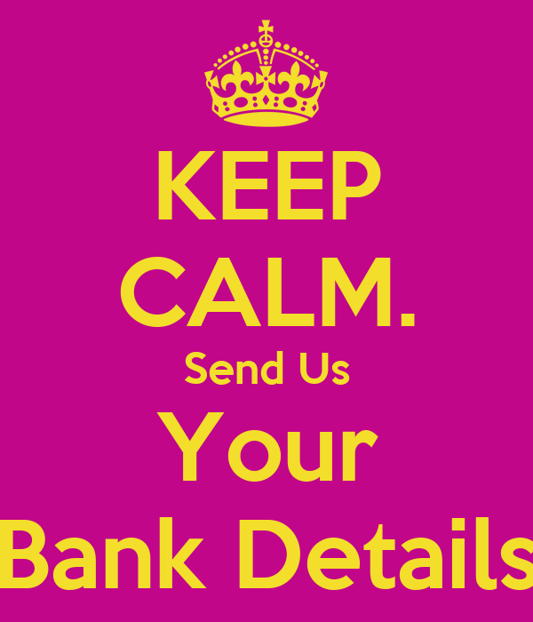KEEP CALM. Send Us Your Bank Details