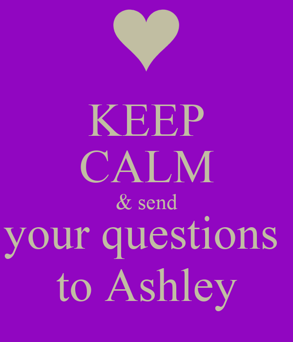 KEEP CALM & send your questions  to Ashley