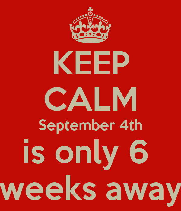 KEEP CALM September 4th is only 6  weeks away
