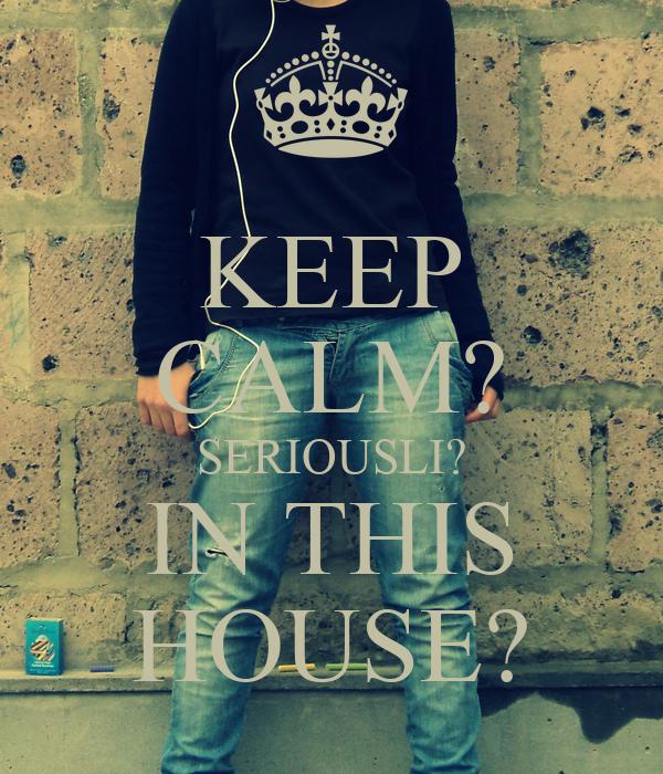 KEEP CALM? SERIOUSLI? IN THIS HOUSE?