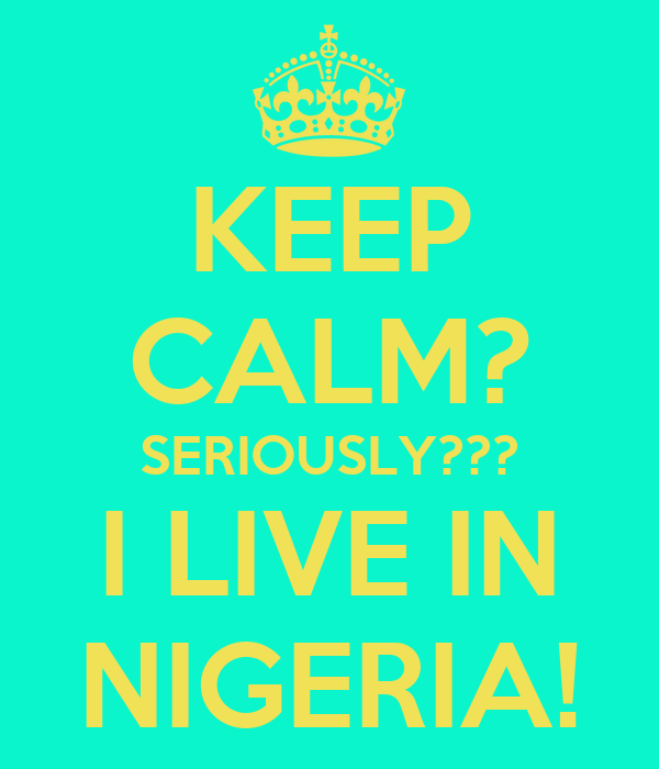 KEEP CALM? SERIOUSLY??? I LIVE IN NIGERIA!