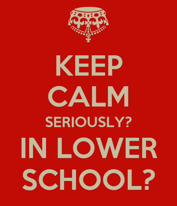KEEP CALM SERIOUSLY? IN LOWER SCHOOL?