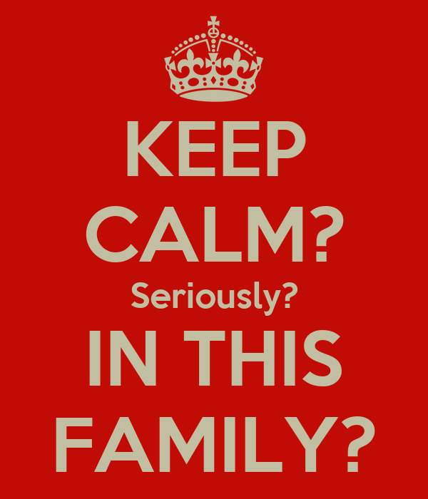 KEEP CALM? Seriously? IN THIS FAMILY?
