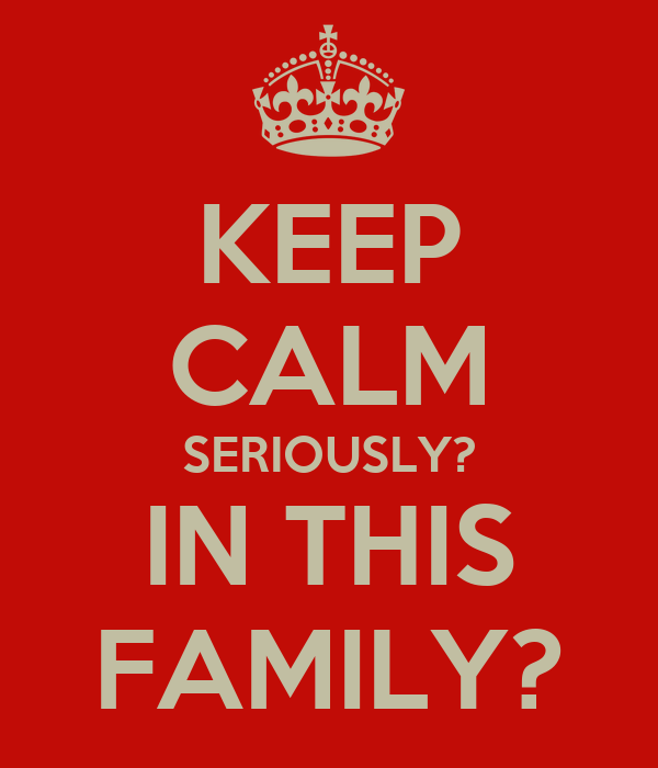 KEEP CALM SERIOUSLY? IN THIS FAMILY?