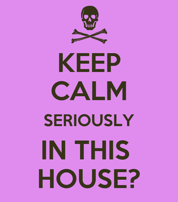 KEEP CALM SERIOUSLY IN THIS  HOUSE?