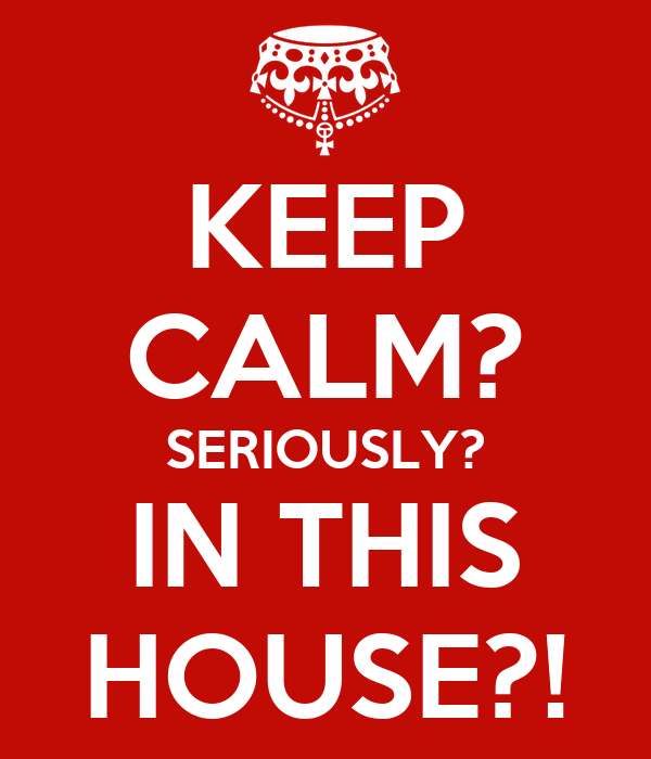 KEEP CALM? SERIOUSLY? IN THIS HOUSE?!