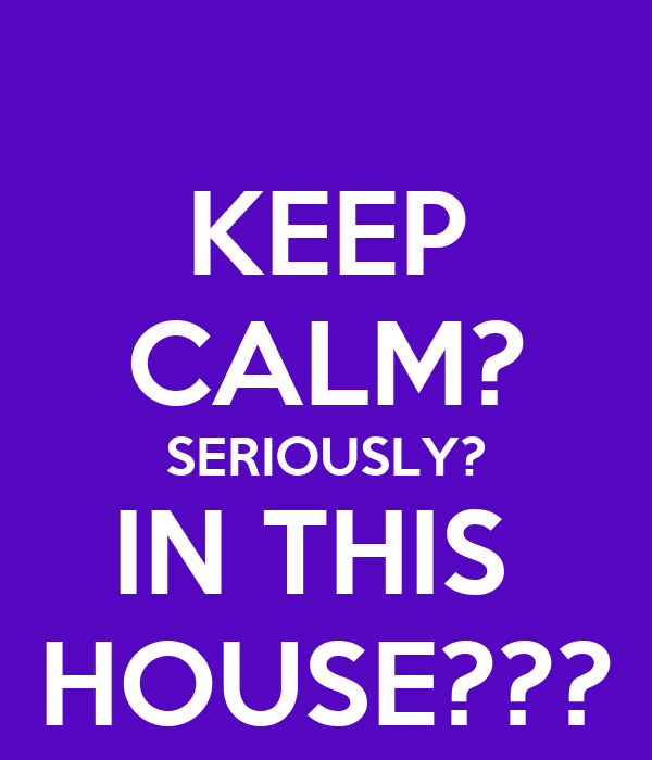 KEEP CALM? SERIOUSLY? IN THIS  HOUSE???