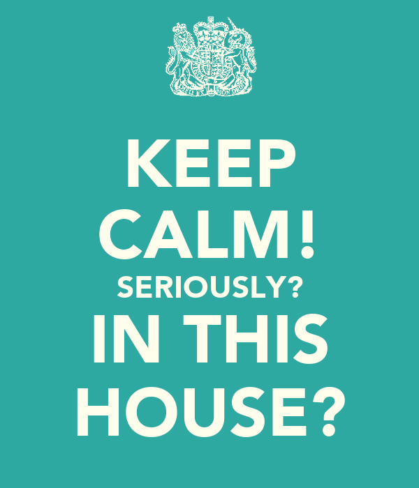 KEEP CALM! SERIOUSLY? IN THIS HOUSE?