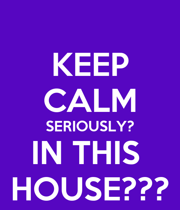 KEEP CALM SERIOUSLY? IN THIS  HOUSE???