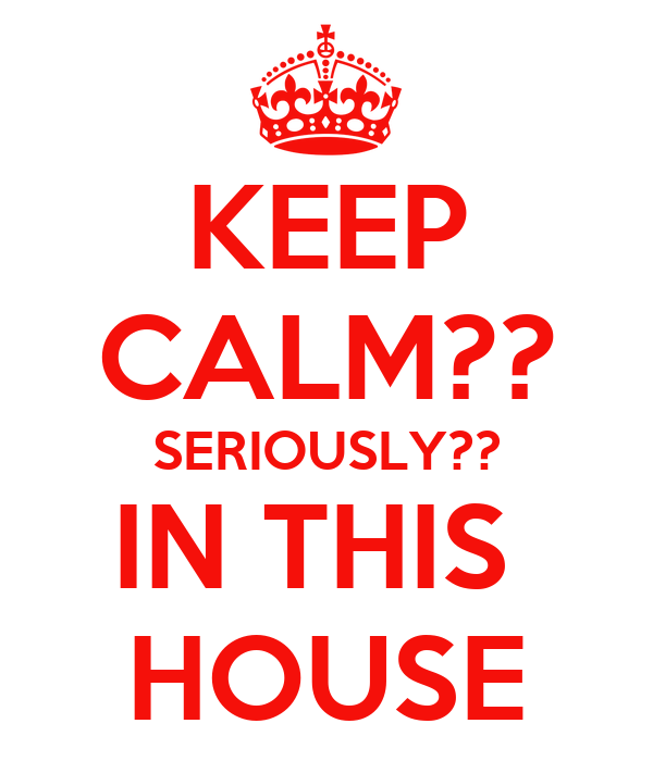 KEEP CALM?? SERIOUSLY?? IN THIS  HOUSE