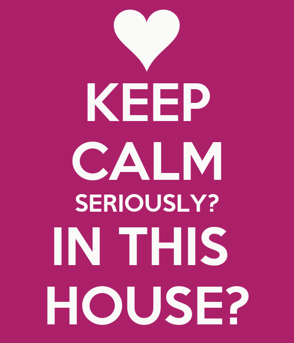 KEEP CALM SERIOUSLY? IN THIS  HOUSE?