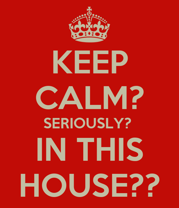 KEEP CALM? SERIOUSLY?  IN THIS HOUSE??